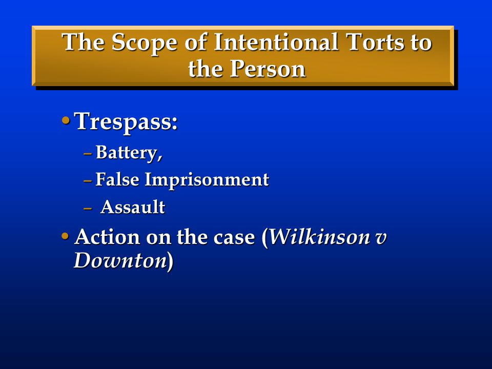 The Scope of Intentional Torts to the Person Trespass: Trespass: – Battery, – False Imprisonment – Assault Action on the case ( Wilkinson v Downton )