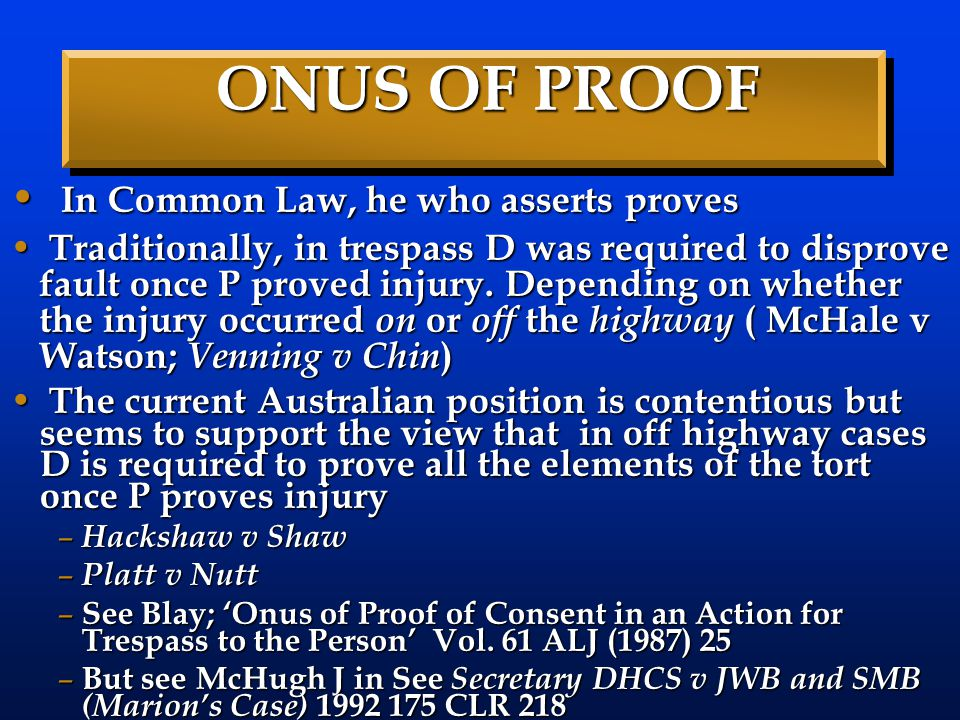 ONUS OF PROOF In Common Law, he who asserts proves In Common Law, he who asserts proves Traditionally, in trespass D was required to disprove fault on