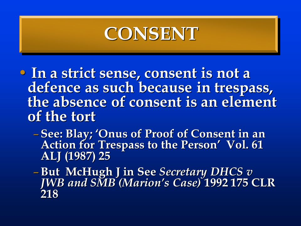 CONSENT In a strict sense, consent is not a defence as such because in trespass, the absence of consent is an element of the tort In a strict sense, c