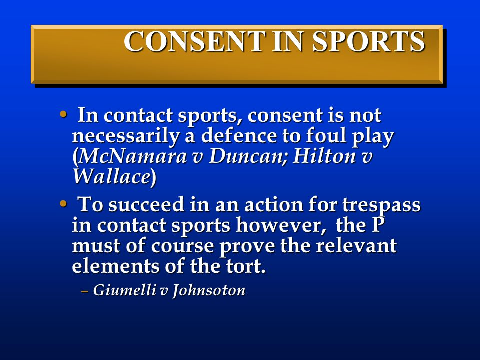 In contact sports, consent is not necessarily a defence to foul play ( McNamara v Duncan; Hilton v Wallace ) In contact sports, consent is not necessa