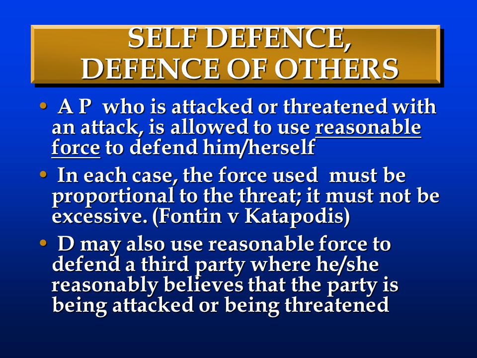 SELF DEFENCE, DEFENCE OF OTHERS A P who is attacked or threatened with an attack, is allowed to use reasonable force to defend him/herself A P who is