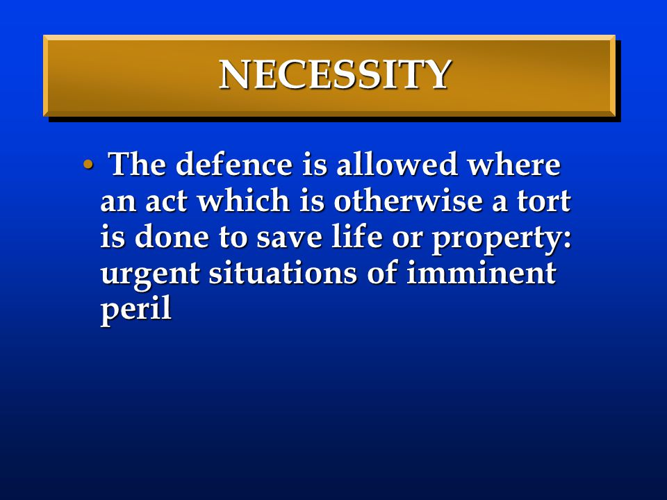 NECESSITY The defence is allowed where an act which is otherwise a tort is done to save life or property: urgent situations of imminent peril The defe
