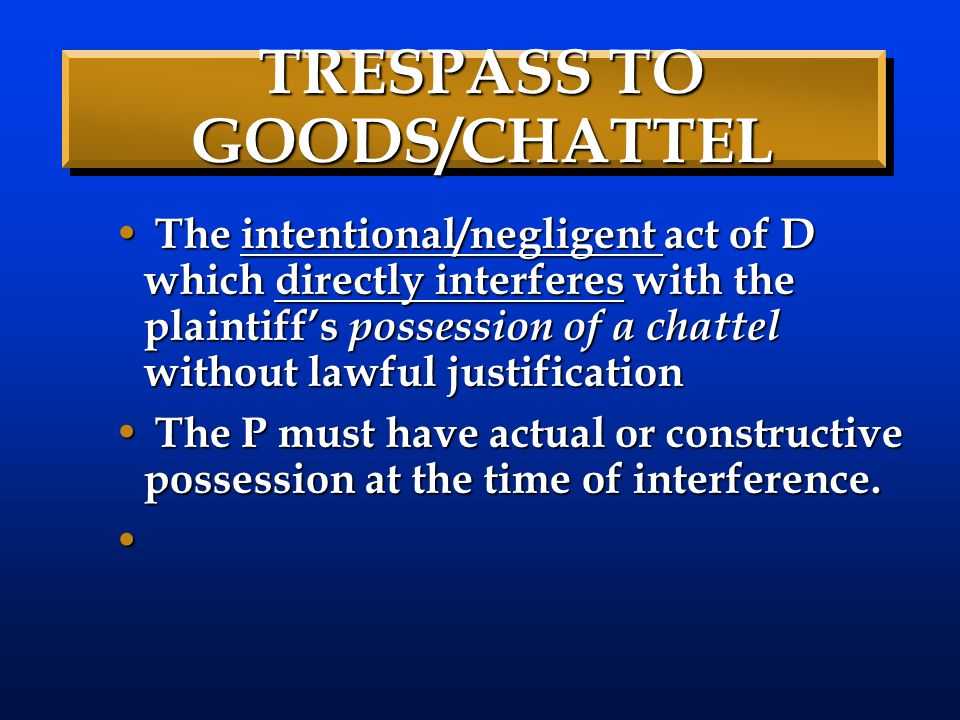 TRESPASS TO GOODS/CHATTEL The intentional/negligent act of D which directly interferes with the plaintiff's possession of a chattel without lawful jus
