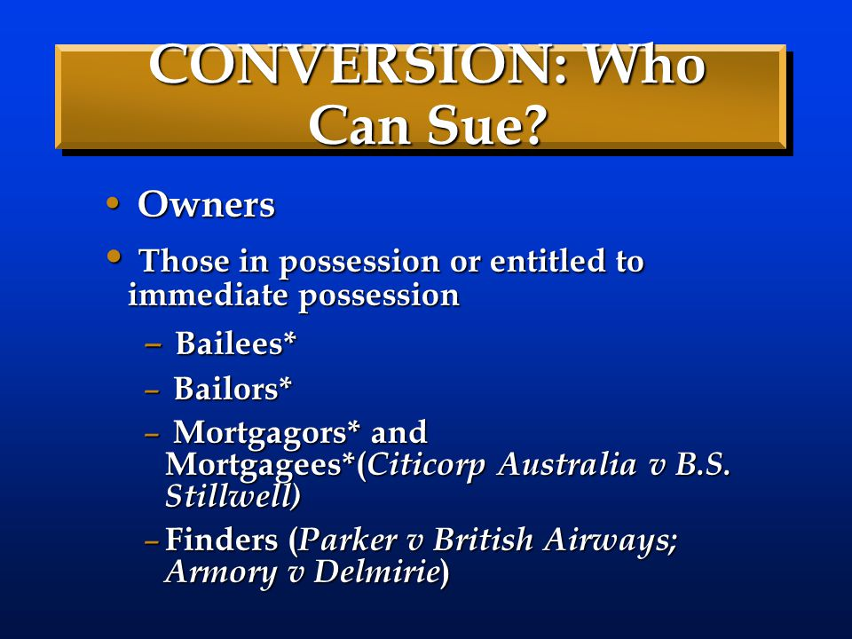 CONVERSION: Who Can Sue? Owners Owners Those in possession or entitled to immediate possession Those in possession or entitled to immediate possession