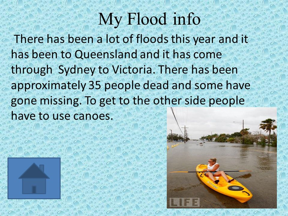 My Flood info There has been a lot of floods this year and it has been to Queensland and it has come through Sydney to Victoria.