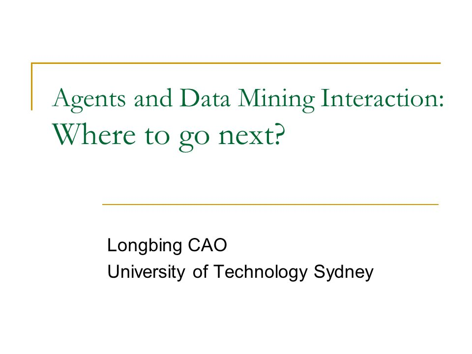 Agents and Data Mining Interaction: Where to go next? Longbing CAO University of Technology Sydney