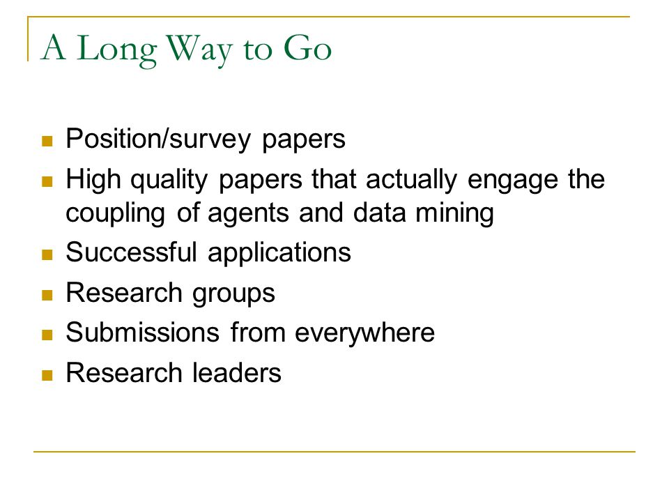 A Long Way to Go Position/survey papers High quality papers that actually engage the coupling of agents and data mining Successful applications Resear