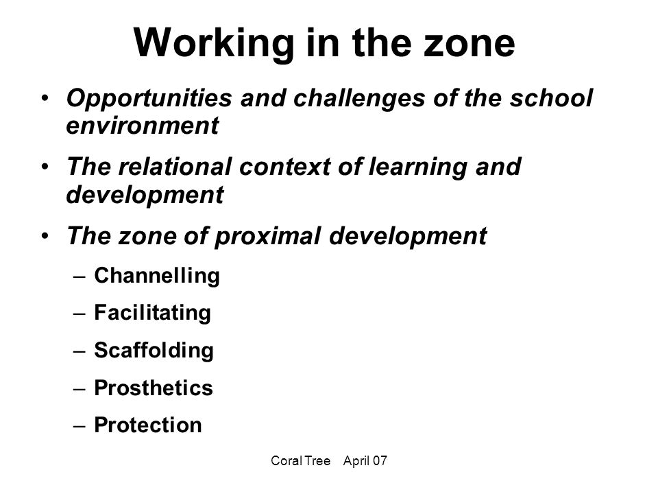 Coral Tree April 07 Working in the zone Opportunities and challenges of the school environment The relational context of learning and development The zone of proximal development –Channelling –Facilitating –Scaffolding –Prosthetics –Protection