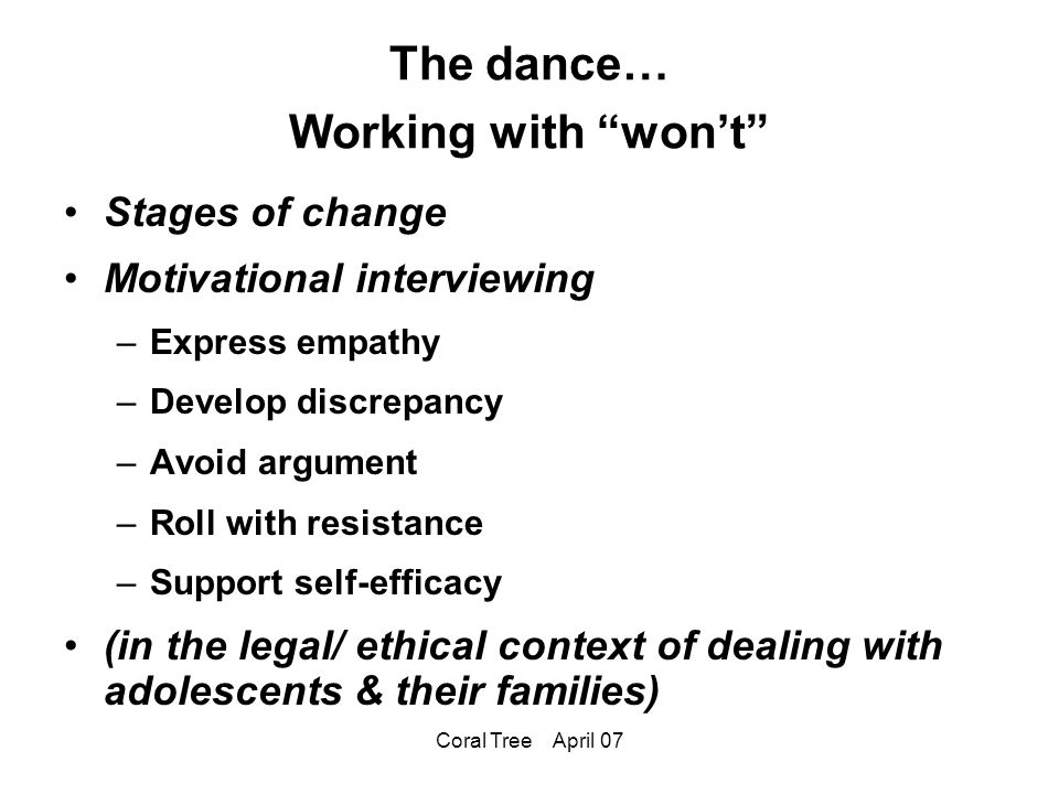 Coral Tree April 07 The dance… Working with won't Stages of change Motivational interviewing –Express empathy –Develop discrepancy –Avoid argument –Roll with resistance –Support self-efficacy (in the legal/ ethical context of dealing with adolescents & their families)