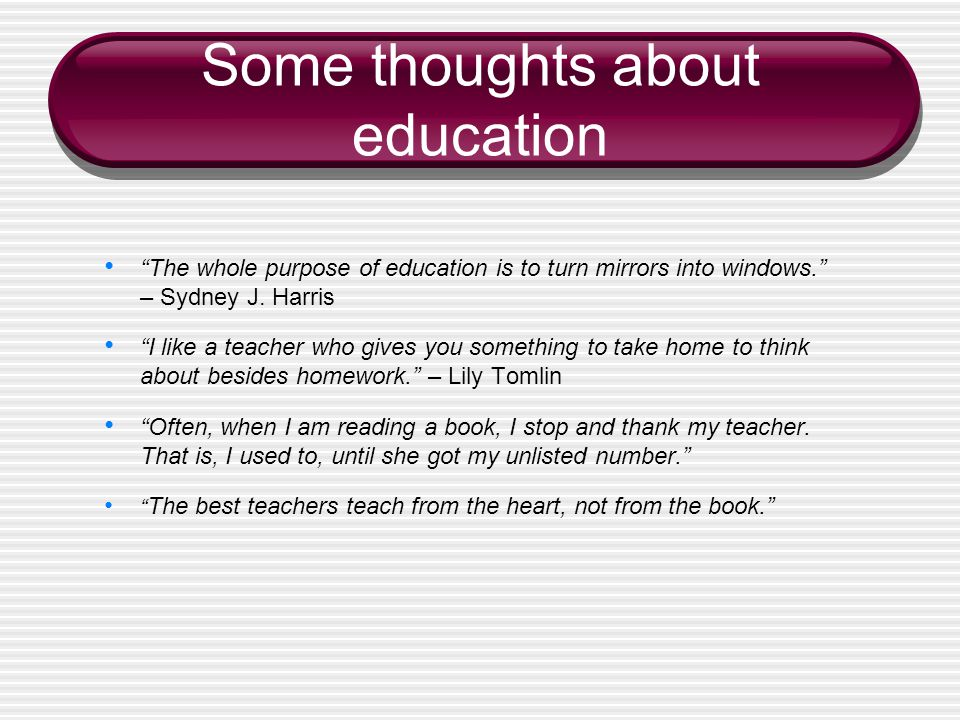 Some thoughts about education The whole purpose of education is to turn mirrors into windows. – Sydney J.