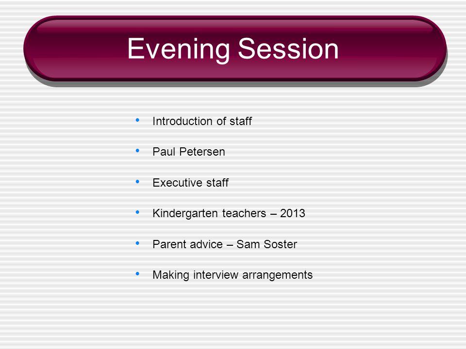 Introduction of staff Paul Petersen Executive staff Kindergarten teachers – 2013 Parent advice – Sam Soster Making interview arrangements Evening Session