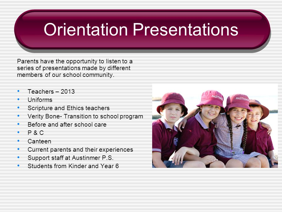 Orientation Presentations Parents have the opportunity to listen to a series of presentations made by different members of our school community.