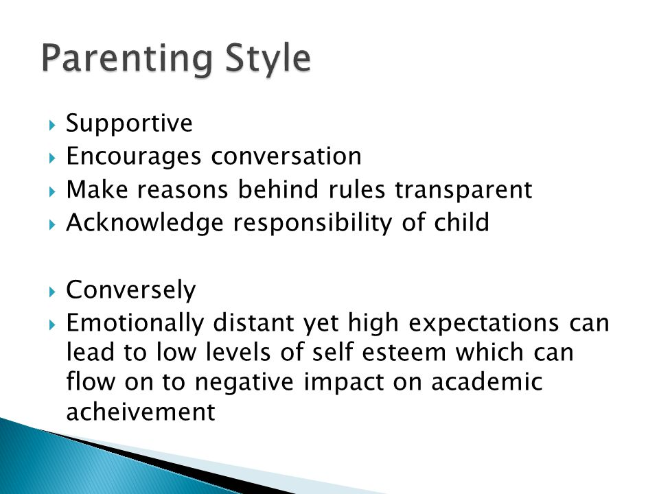  Supportive  Encourages conversation  Make reasons behind rules transparent  Acknowledge responsibility of child  Conversely  Emotionally distant yet high expectations can lead to low levels of self esteem which can flow on to negative impact on academic acheivement