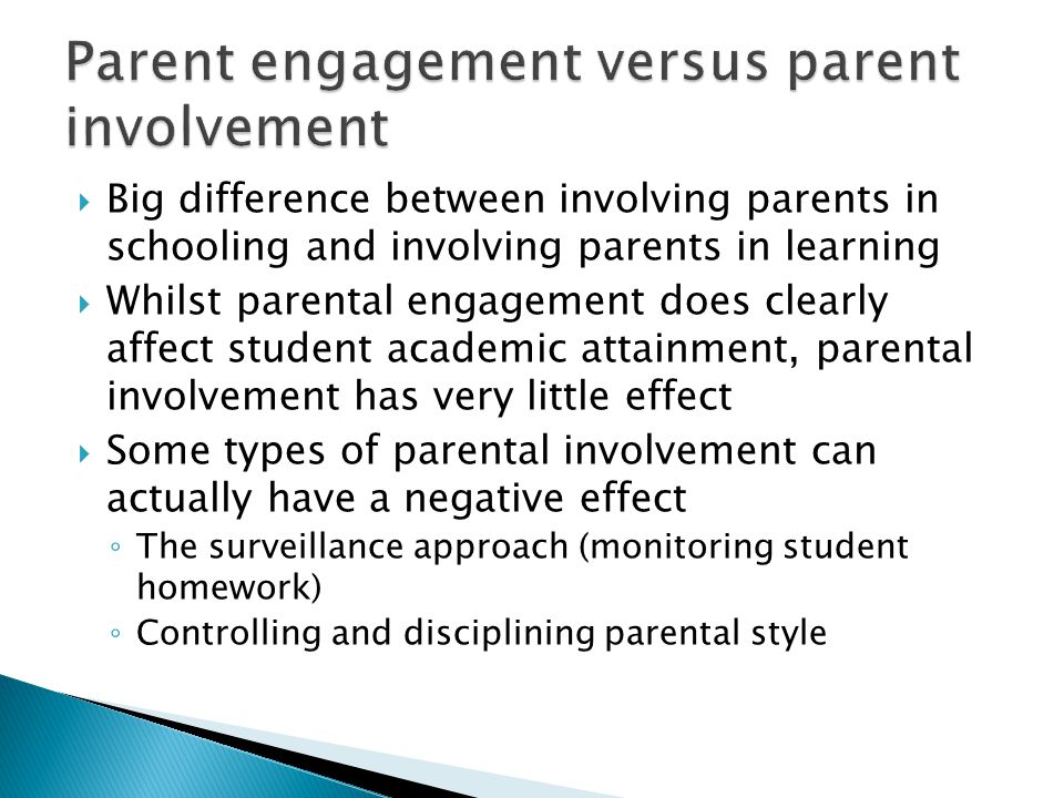  Big difference between involving parents in schooling and involving parents in learning  Whilst parental engagement does clearly affect student academic attainment, parental involvement has very little effect  Some types of parental involvement can actually have a negative effect ◦ The surveillance approach (monitoring student homework) ◦ Controlling and disciplining parental style