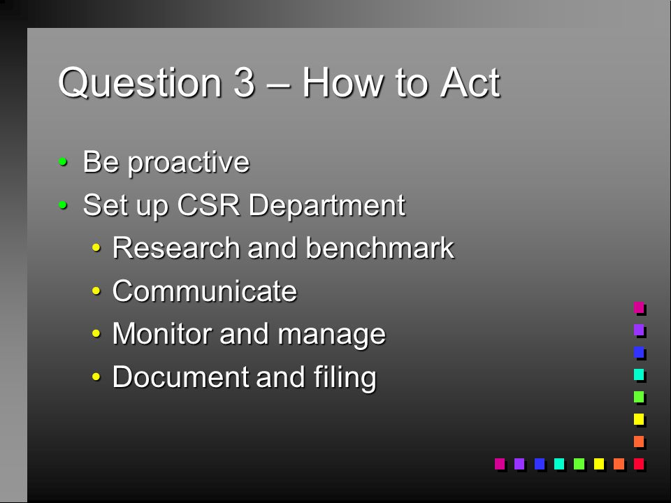 Question 3 – How to Act Be proactiveBe proactive Set up CSR DepartmentSet up CSR Department Research and benchmarkResearch and benchmark CommunicateCommunicate Monitor and manageMonitor and manage Document and filingDocument and filing