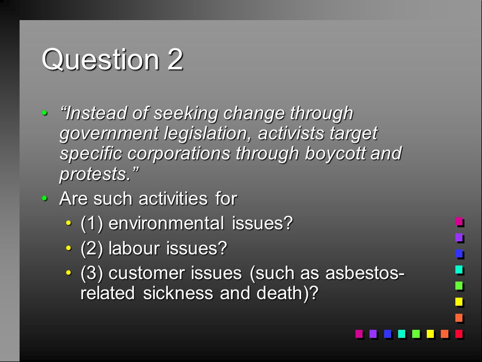 Question 2 Instead of seeking change through government legislation, activists target specific corporations through boycott and protests. Instead of seeking change through government legislation, activists target specific corporations through boycott and protests. Are such activities forAre such activities for (1) environmental issues (1) environmental issues.