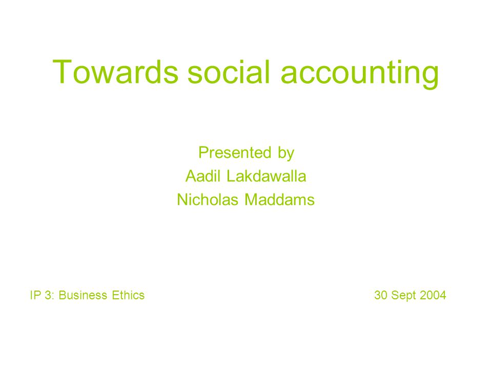 Towards social accounting Presented by Aadil Lakdawalla Nicholas Maddams IP 3: Business Ethics 30 Sept 2004