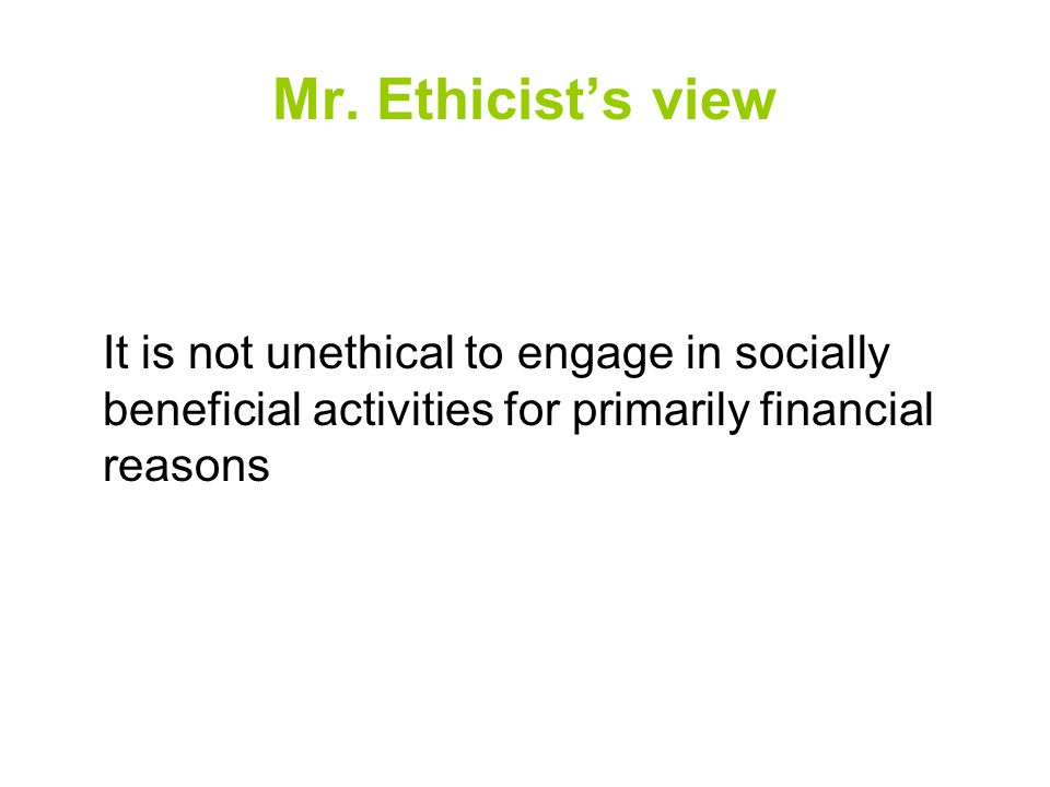 Mr. Ethicist's view It is not unethical to engage in socially beneficial activities for primarily financial reasons