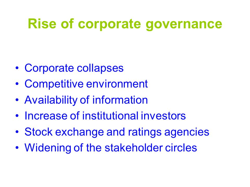 Rise of corporate governance Corporate collapses Competitive environment Availability of information Increase of institutional investors Stock exchange and ratings agencies Widening of the stakeholder circles