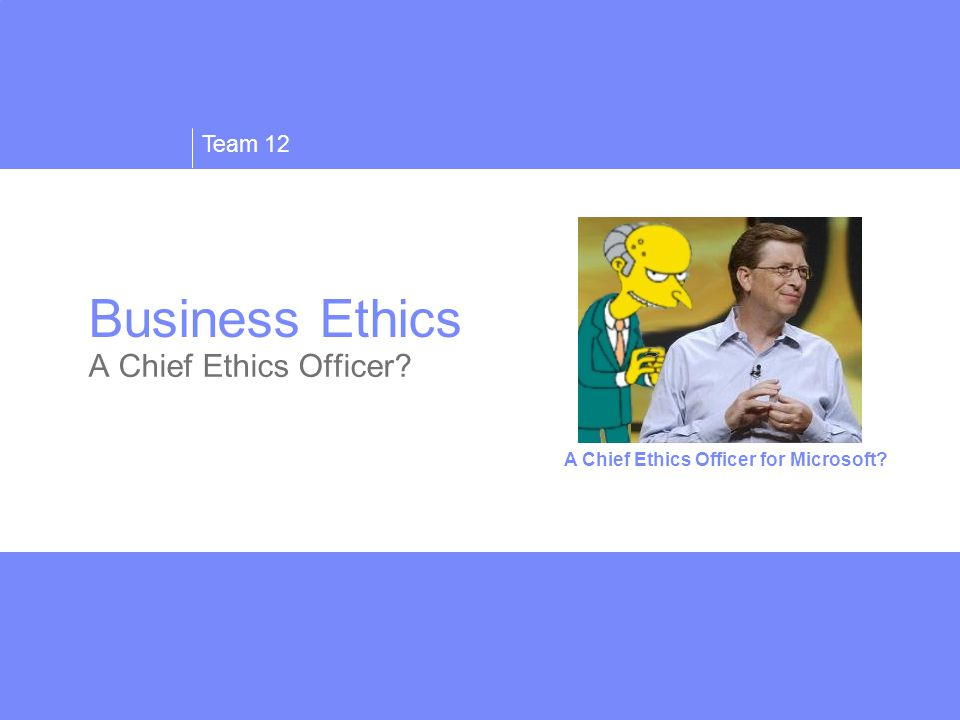 Team 12 Business Ethics A Chief Ethics Officer A Chief Ethics Officer for Microsoft