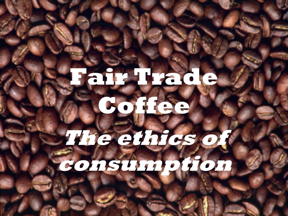 Fair Trade Coffee The ethics of consumption