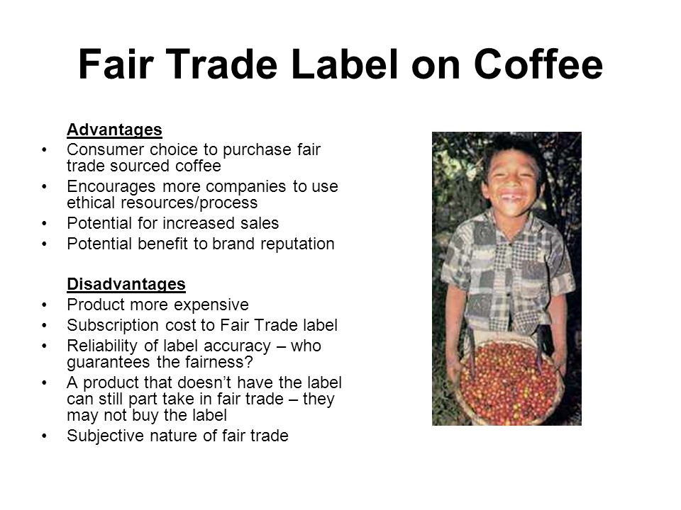 Fair Trade Label on Coffee Advantages Consumer choice to purchase fair trade sourced coffee Encourages more companies to use ethical resources/process