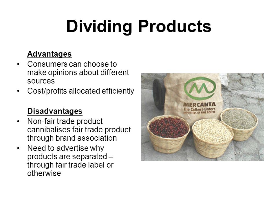 Dividing Products Advantages Consumers can choose to make opinions about different sources Cost/profits allocated efficiently Disadvantages Non-fair trade product cannibalises fair trade product through brand association Need to advertise why products are separated – through fair trade label or otherwise