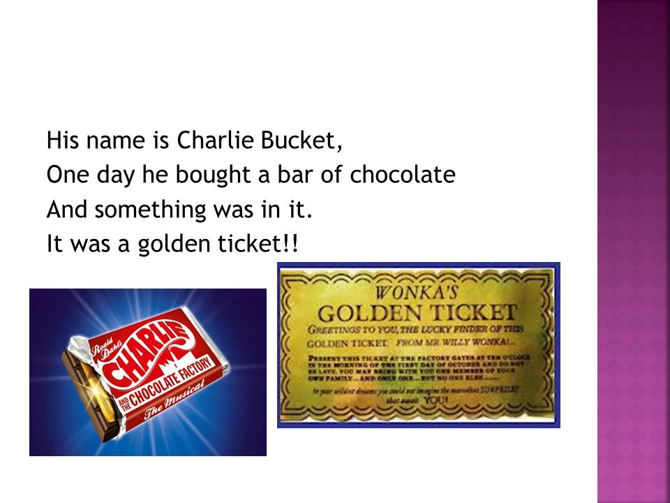His name is Charlie Bucket, One day he bought a bar of chocolate And something was in it.