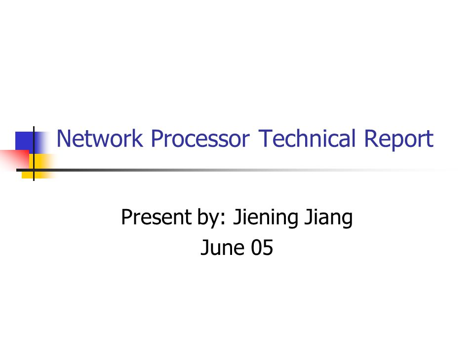 Network Processor Technical Report Present by: Jiening Jiang June 05