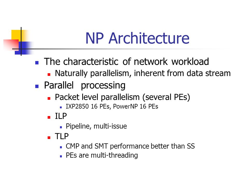NP Architecture The characteristic of network workload Naturally parallelism, inherent from data stream Parallel processing Packet level parallelism (several PEs) IXP2850 16 PEs, PowerNP 16 PEs ILP Pipeline, multi-issue TLP CMP and SMT performance better than SS PEs are multi-threading