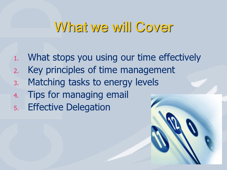 What we will Cover 1. What stops you using our time effectively 2. Key principles of time management 3. Matching tasks to energy levels 4. Tips for ma
