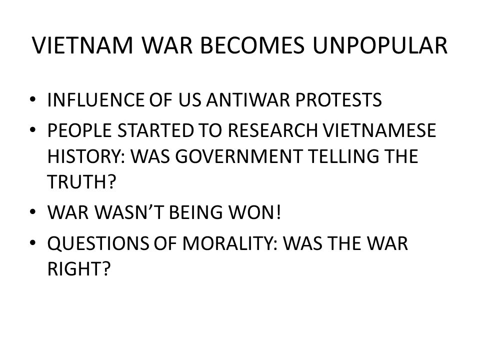 VIETNAM WAR BECOMES UNPOPULAR INFLUENCE OF US ANTIWAR PROTESTS PEOPLE STARTED TO RESEARCH VIETNAMESE HISTORY: WAS GOVERNMENT TELLING THE TRUTH? WAR WA