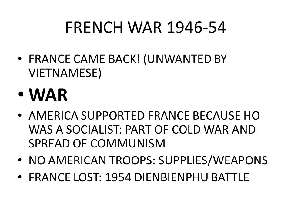 FRENCH WAR 1946-54 FRANCE CAME BACK! (UNWANTED BY VIETNAMESE) WAR AMERICA SUPPORTED FRANCE BECAUSE HO WAS A SOCIALIST: PART OF COLD WAR AND SPREAD OF