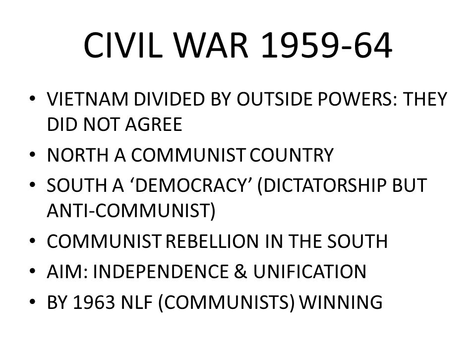 CIVIL WAR 1959-64 VIETNAM DIVIDED BY OUTSIDE POWERS: THEY DID NOT AGREE NORTH A COMMUNIST COUNTRY SOUTH A 'DEMOCRACY' (DICTATORSHIP BUT ANTI-COMMUNIST
