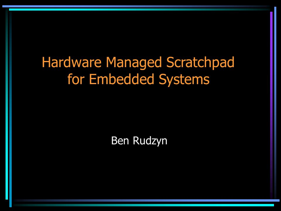 Hardware Managed Scratchpad for Embedded Systems Ben Rudzyn