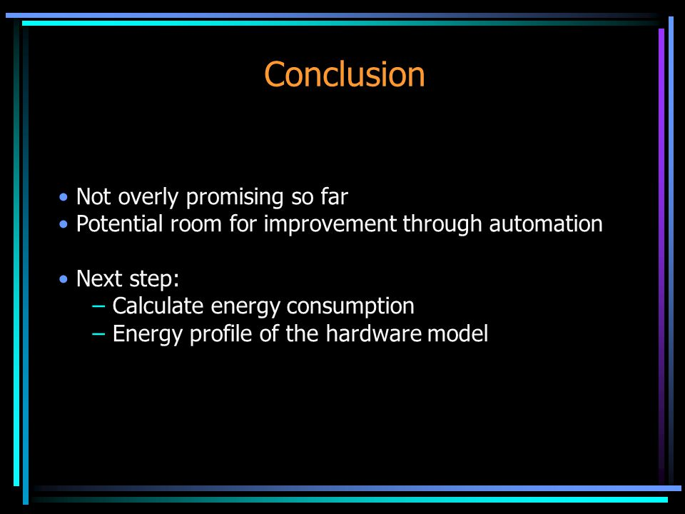 Conclusion Not overly promising so far Potential room for improvement through automation Next step: – Calculate energy consumption – Energy profile of the hardware model
