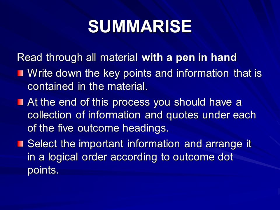 SUMMARISE Read through all material with a pen in hand Write down the key points and information that is contained in the material. At the end of this