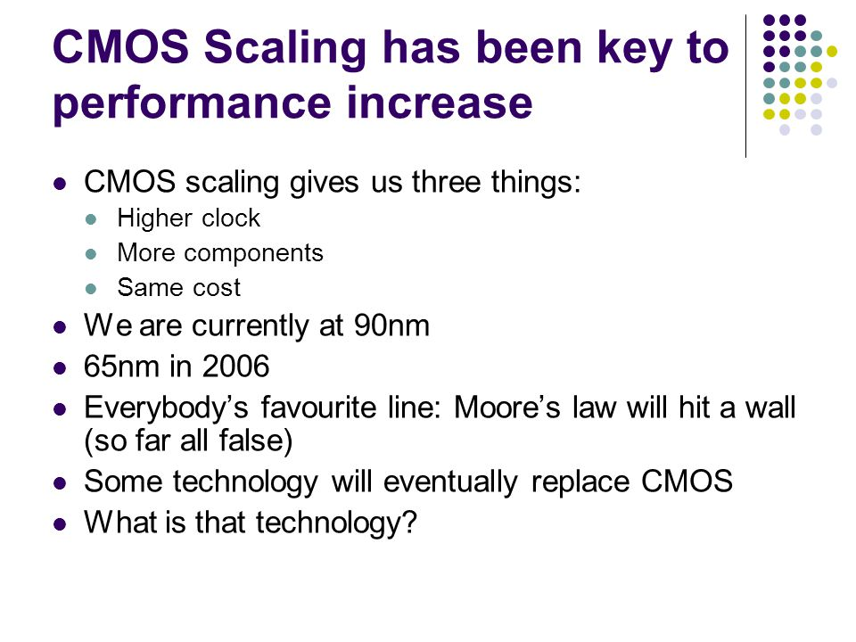 CMOS Scaling has been key to performance increase CMOS scaling gives us three things: Higher clock More components Same cost We are currently at 90nm 65nm in 2006 Everybody's favourite line: Moore's law will hit a wall (so far all false) Some technology will eventually replace CMOS What is that technology