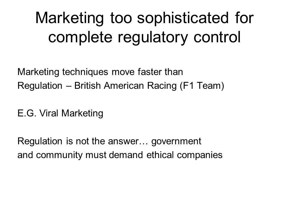 Marketing too sophisticated for complete regulatory control Marketing techniques move faster than Regulation – British American Racing (F1 Team) E.G.