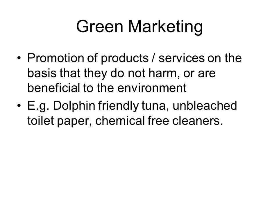Green Marketing Promotion of products / services on the basis that they do not harm, or are beneficial to the environment E.g.