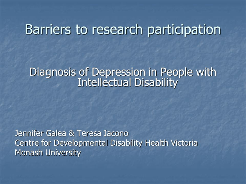 Barriers to research participation Diagnosis of Depression in People with Intellectual Disability Jennifer Galea & Teresa Iacono Centre for Developmental Disability Health Victoria Monash University