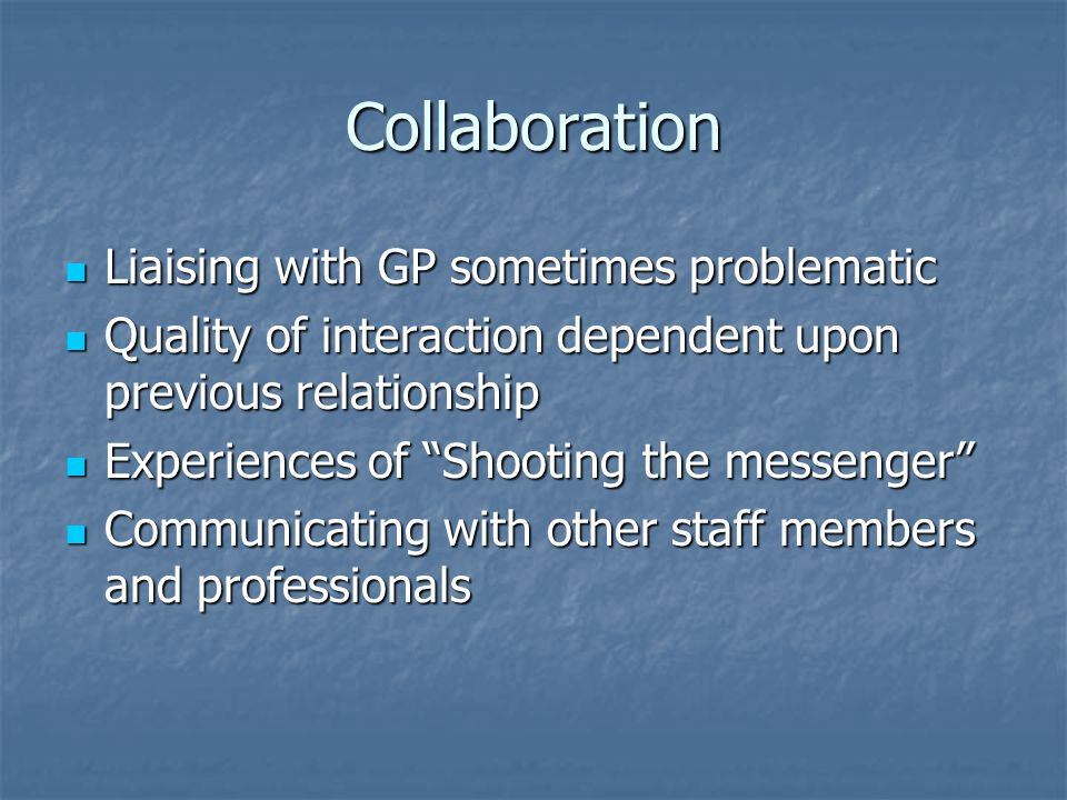 Collaboration Liaising with GP sometimes problematic Liaising with GP sometimes problematic Quality of interaction dependent upon previous relationship Quality of interaction dependent upon previous relationship Experiences of Shooting the messenger Experiences of Shooting the messenger Communicating with other staff members and professionals Communicating with other staff members and professionals