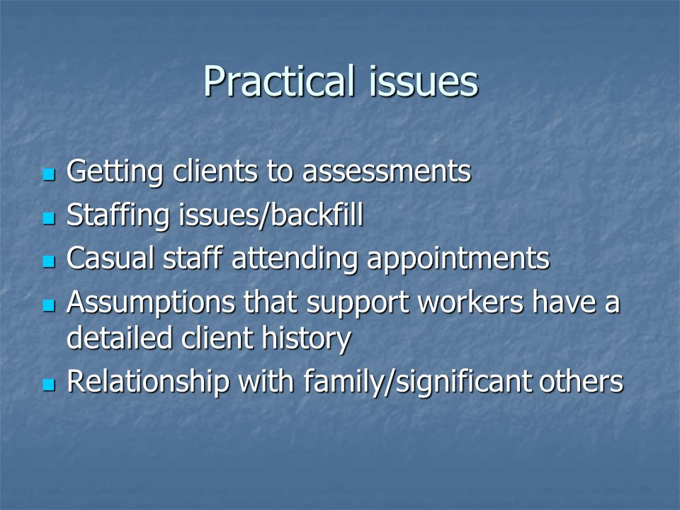 Practical issues Getting clients to assessments Getting clients to assessments Staffing issues/backfill Staffing issues/backfill Casual staff attending appointments Casual staff attending appointments Assumptions that support workers have a detailed client history Assumptions that support workers have a detailed client history Relationship with family/significant others Relationship with family/significant others