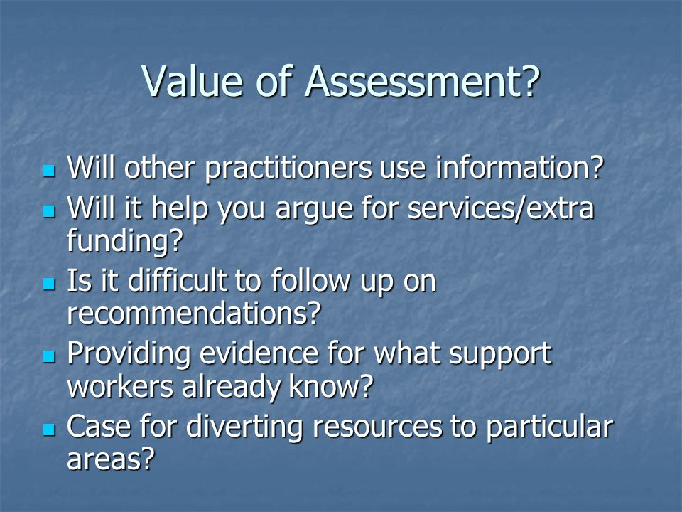 Value of Assessment. Will other practitioners use information.