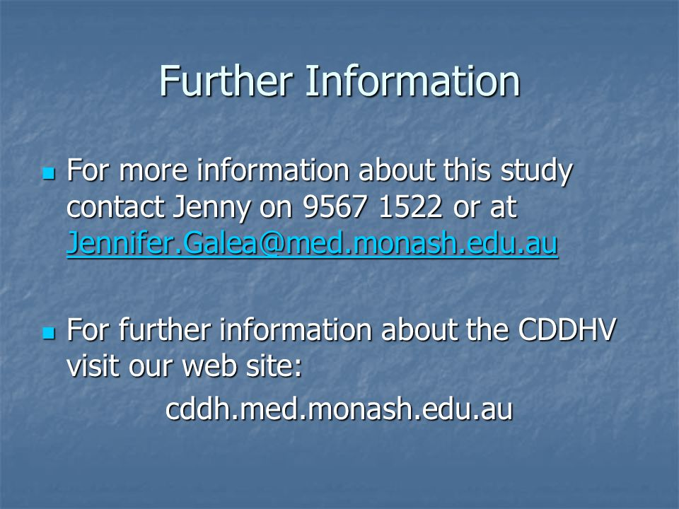 Further Information For more information about this study contact Jenny on 9567 1522 or at Jennifer.Galea@med.monash.edu.au For more information about this study contact Jenny on 9567 1522 or at Jennifer.Galea@med.monash.edu.au Jennifer.Galea@med.monash.edu.au For further information about the CDDHV visit our web site: For further information about the CDDHV visit our web site:cddh.med.monash.edu.au