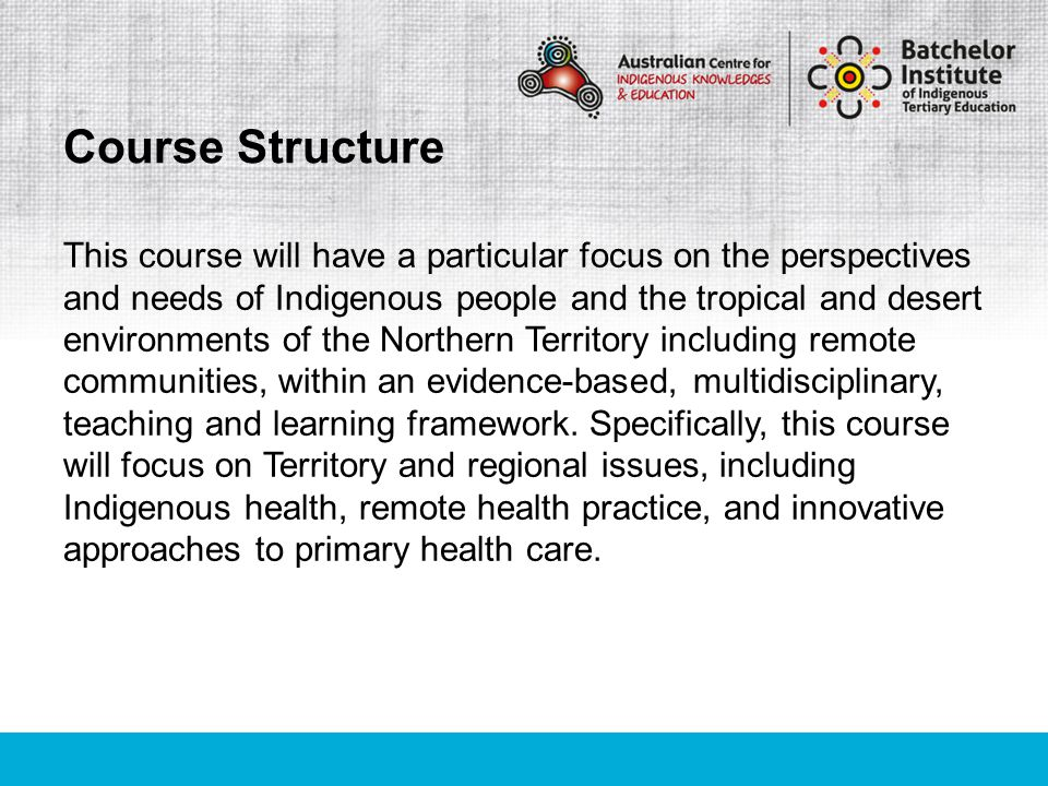 This course will have a particular focus on the perspectives and needs of Indigenous people and the tropical and desert environments of the Northern Territory including remote communities, within an evidence-based, multidisciplinary, teaching and learning framework.