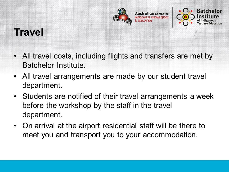 All travel costs, including flights and transfers are met by Batchelor Institute. All travel arrangements are made by our student travel department. S