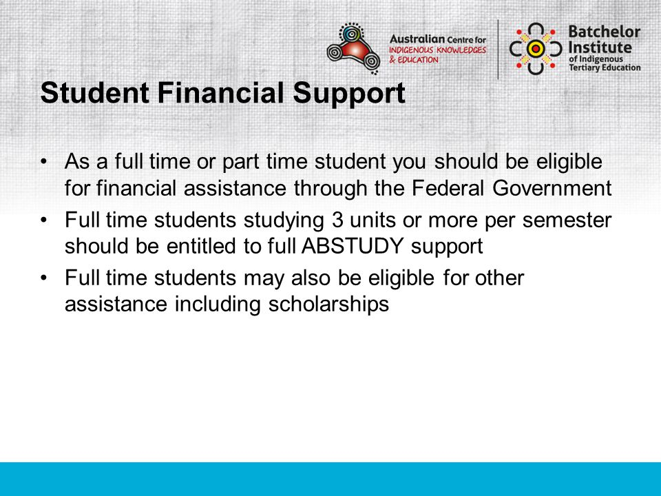 As a full time or part time student you should be eligible for financial assistance through the Federal Government Full time students studying 3 units or more per semester should be entitled to full ABSTUDY support Full time students may also be eligible for other assistance including scholarships Student Financial Support