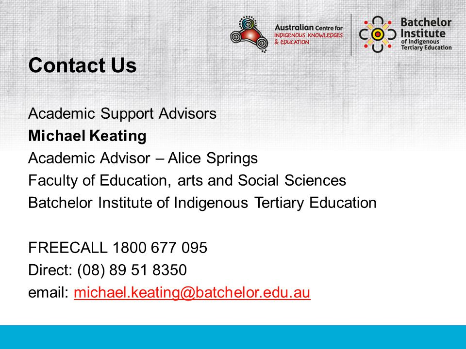 Academic Support Advisors Michael Keating Academic Advisor – Alice Springs Faculty of Education, arts and Social Sciences Batchelor Institute of Indigenous Tertiary Education FREECALL 1800 677 095 Direct: (08) 89 51 8350 email: michael.keating@batchelor.edu.aumichael.keating@batchelor.edu.au Contact Us