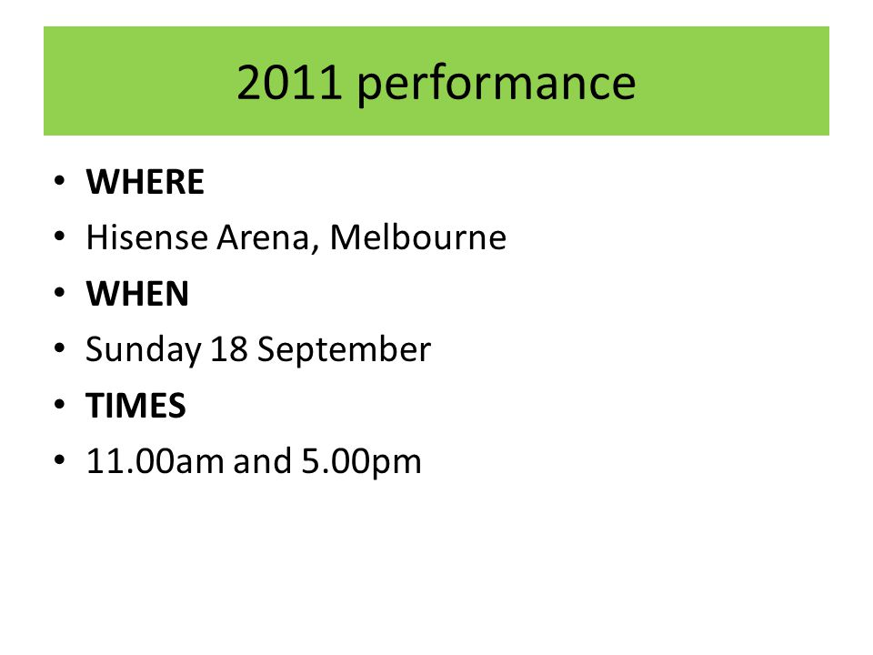 2011 performance WHERE Hisense Arena, Melbourne WHEN Sunday 18 September TIMES 11.00am and 5.00pm